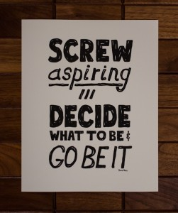 Screw Aspiring - Decide What To Be, And Go Be It - Doug Neill Print