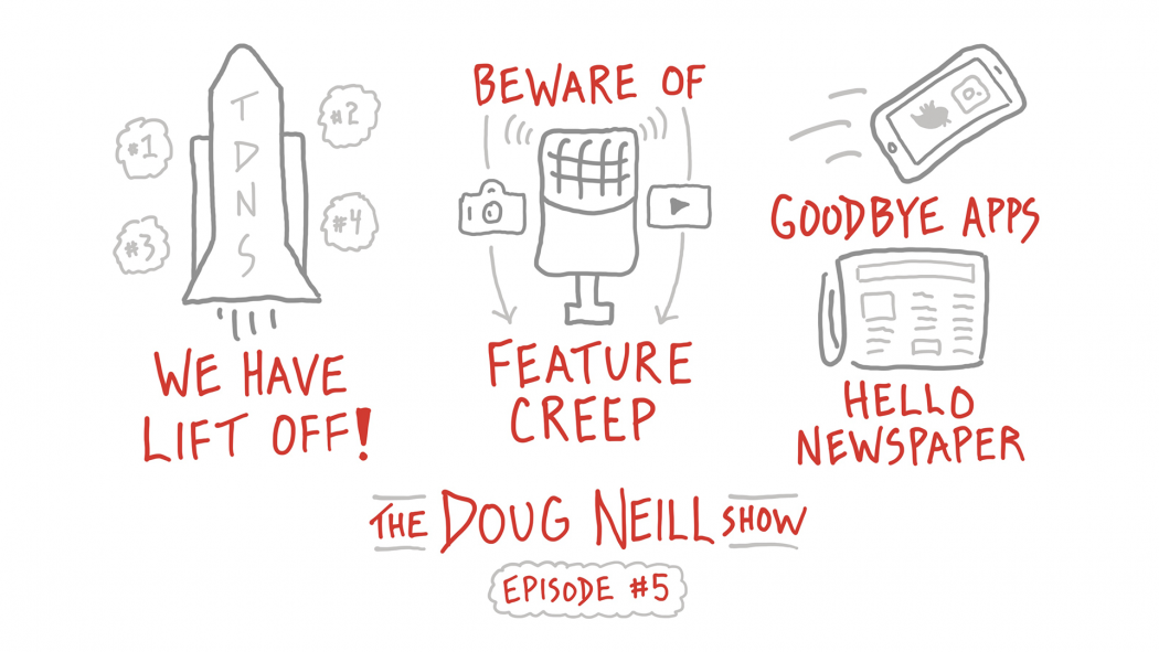 The Doug Neill Show - Episode 5 - We Have Lift Off!; Beware Of Feature Crop; Goodbye Apps Hello Newspaper