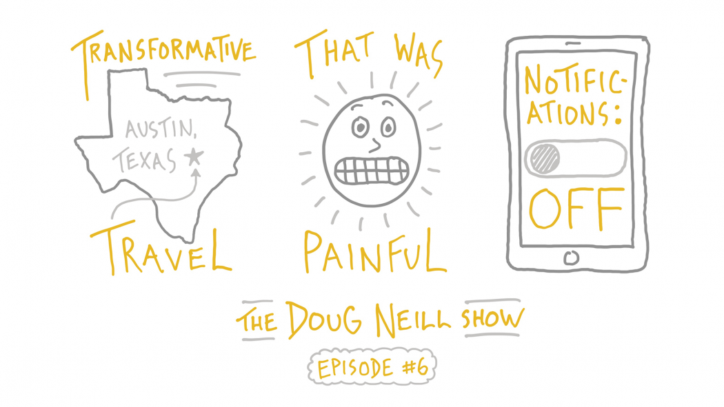 The Doug Neill Show: Episode 6: Transformative Travel; That Was Painful; Notifications Off