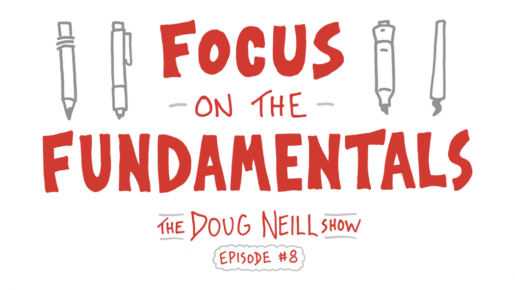 Focus on the Fundamentals - The Doug Neill Show - Episode 8