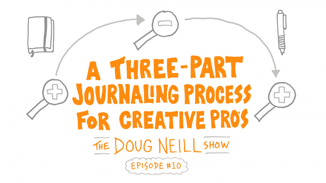 A Three-Part Journaling Process For Creative Professionals - The Doug Neill Show - Episode 10