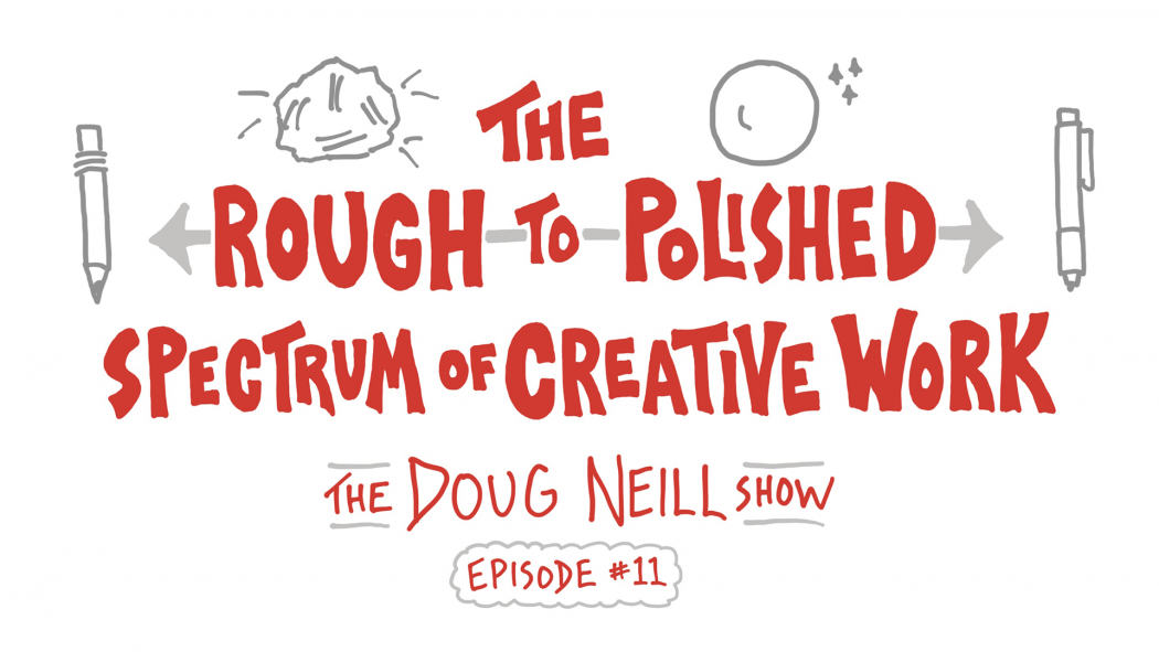 The Rough-to-Polished Spectrum of Creative Work - The Doug Neill Show - Episode 11