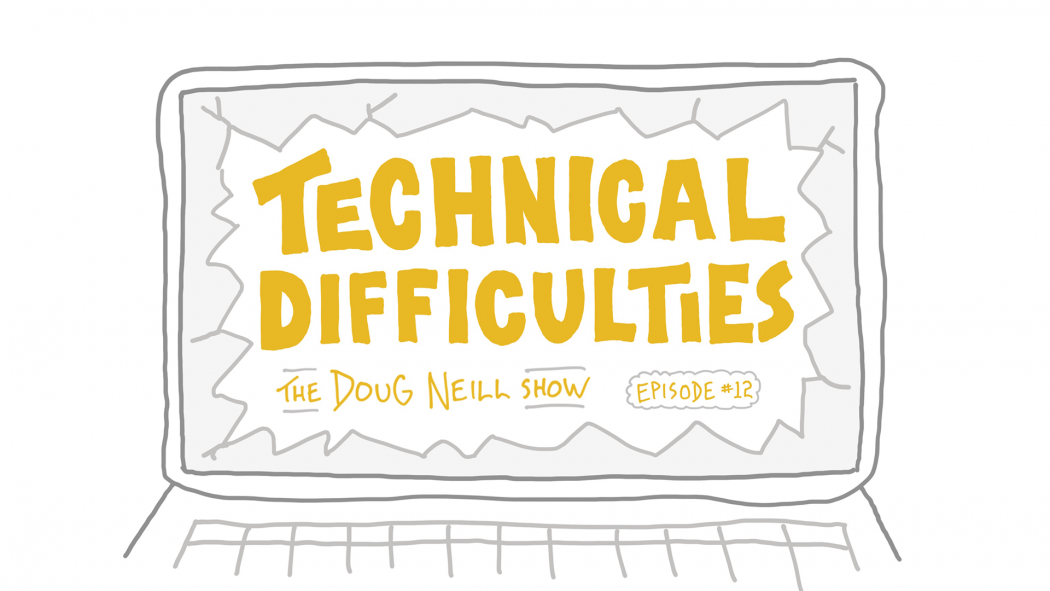 Technical Difficulties - The Doug Neill Show: Episode #12